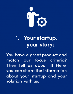 First step in the signals Startup Client process: Your startup, your story. You have a great product and match our focus criteria? Then tell us about it! Here, you can share the information about your startup and your solutionwith us.