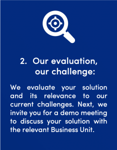 Second step in the signals Startup Client process: Our evaluation, our challenge: We evaluate your solution and its relevance to our current challenges. Next, we invite you for a demo meeting to discuss your solution with the relevant Business Unit.