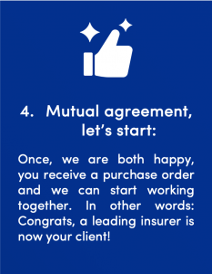 Fourth step in the signals Startup Client process: Mutual agreement, let's start: Once, we are both happy, you receive a purchase order and we can start working together. In other words: Congrats, a leading insurer is now your client!
