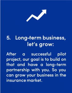 Fifth step in the signals Startup Client process: Long-term business, let's grow: After a successful pilot project, our goal is to build on that and have a long-term partnership with you. So you can grow your business in the insurance market.